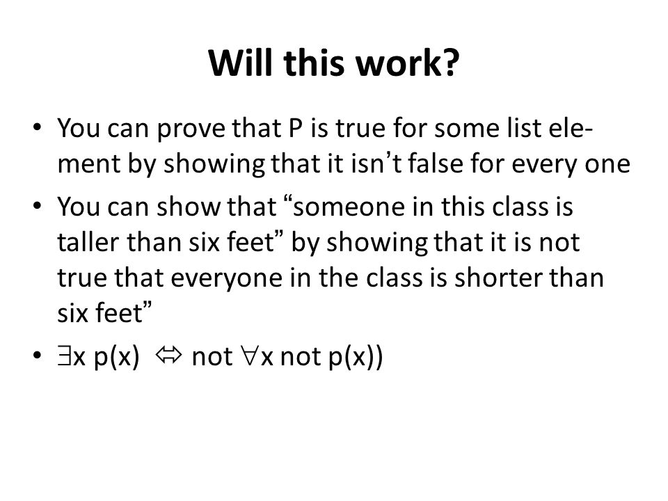 Will this work? You can prove that P is true for some list ele- ment by showing that it isnt false for every one You can show that someone in this cla