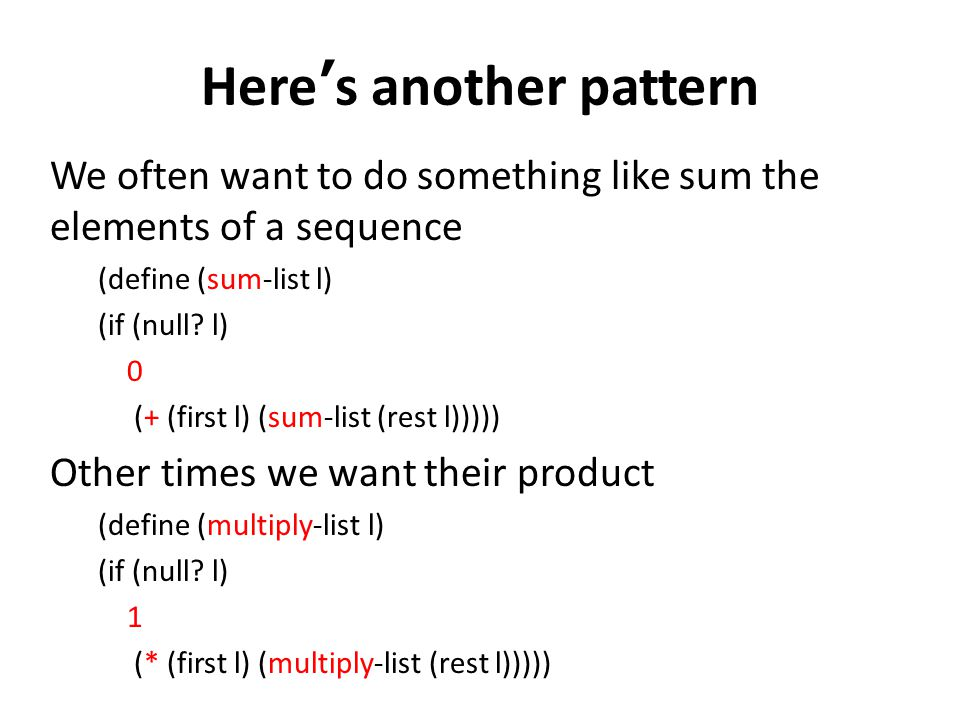 Heres another pattern We often want to do something like sum the elements of a sequence (define (sum-list l) (if (null? l) 0 (+ (first l) (sum-list (r