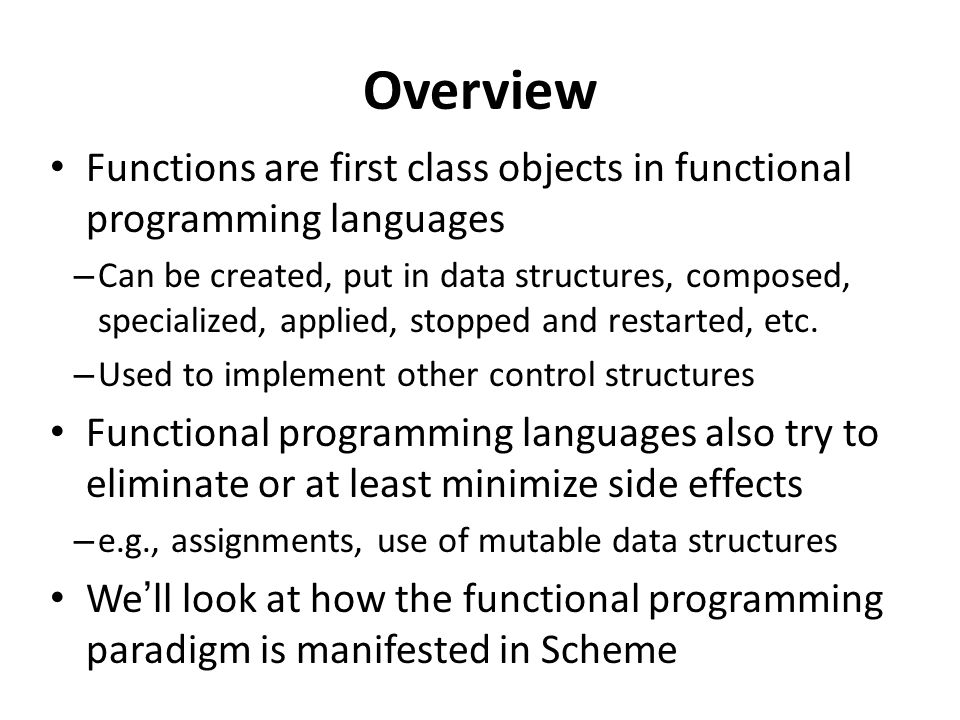 Overview Functions are first class objects in functional programming languages – Can be created, put in data structures, composed, specialized, applied, stopped and restarted, etc.