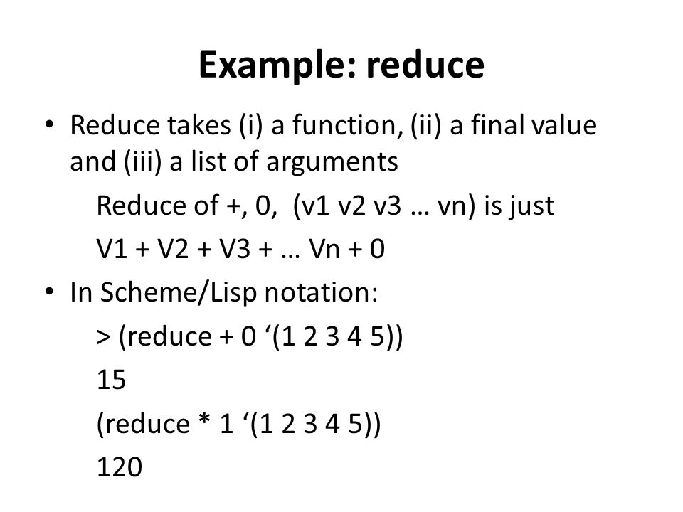 Example: reduce Reduce takes (i) a function, (ii) a final value and (iii) a list of arguments Reduce of +, 0, (v1 v2 v3 … vn) is just V1 + V2 + V3 + …