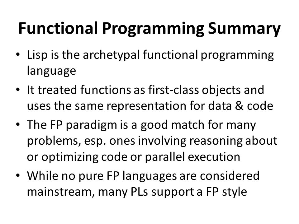 Functional Programming Summary Lisp is the archetypal functional programming language It treated functions as first-class objects and uses the same representation for data & code The FP paradigm is a good match for many problems, esp.