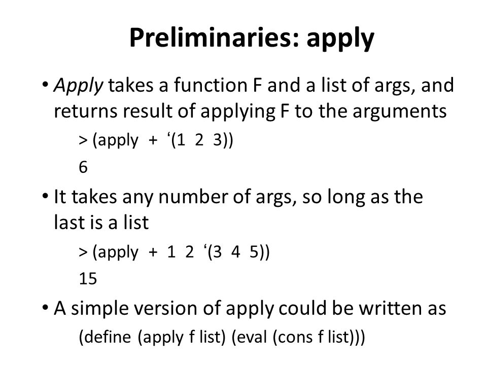 Preliminaries: apply Apply takes a function F and a list of args, and returns result of applying F to the arguments > (apply + (1 2 3)) 6 It takes any