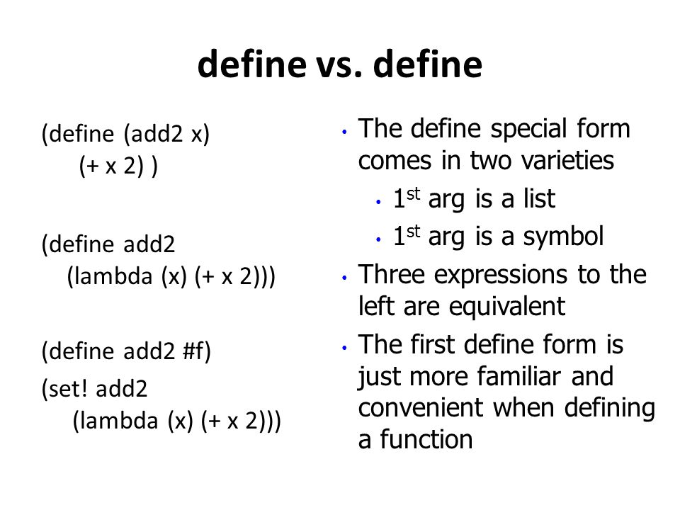 define vs. define (define (add2 x) (+ x 2) ) (define add2 (lambda (x) (+ x 2))) (define add2 #f) (set! add2 (lambda (x) (+ x 2))) The define special f