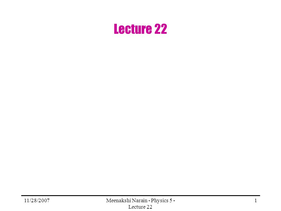 11/28/2007Meenakshi Narain - Physics 5 - Lecture 22 1 Lecture 22