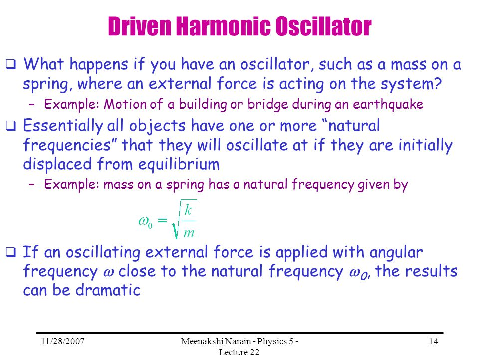 11/28/2007Meenakshi Narain - Physics 5 - Lecture 22 14 Driven Harmonic Oscillator What happens if you have an oscillator, such as a mass on a spring,