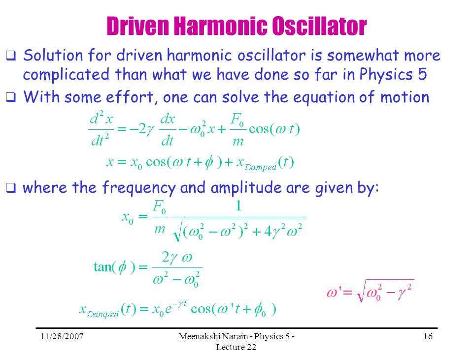 11/28/2007Meenakshi Narain - Physics 5 - Lecture 22 16 Driven Harmonic Oscillator Solution for driven harmonic oscillator is somewhat more complicated