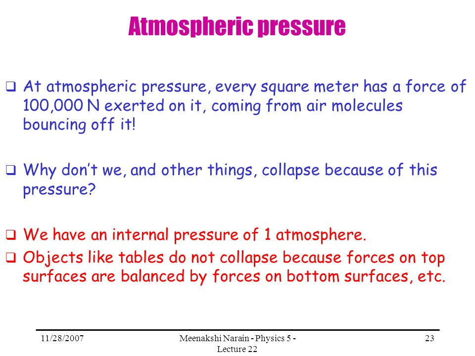 11/28/2007Meenakshi Narain - Physics 5 - Lecture 22 23 Atmospheric pressure At atmospheric pressure, every square meter has a force of 100,000 N exert
