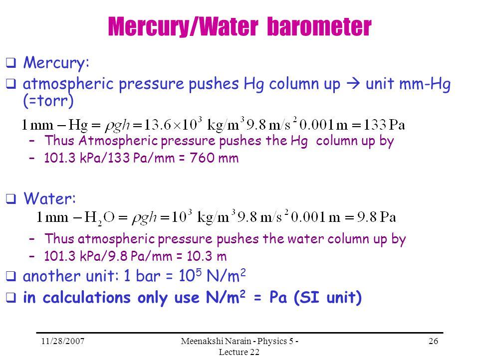 11/28/2007Meenakshi Narain - Physics 5 - Lecture 22 26 Mercury/Water barometer Mercury: atmospheric pressure pushes Hg column up unit mm-Hg (=torr) –T