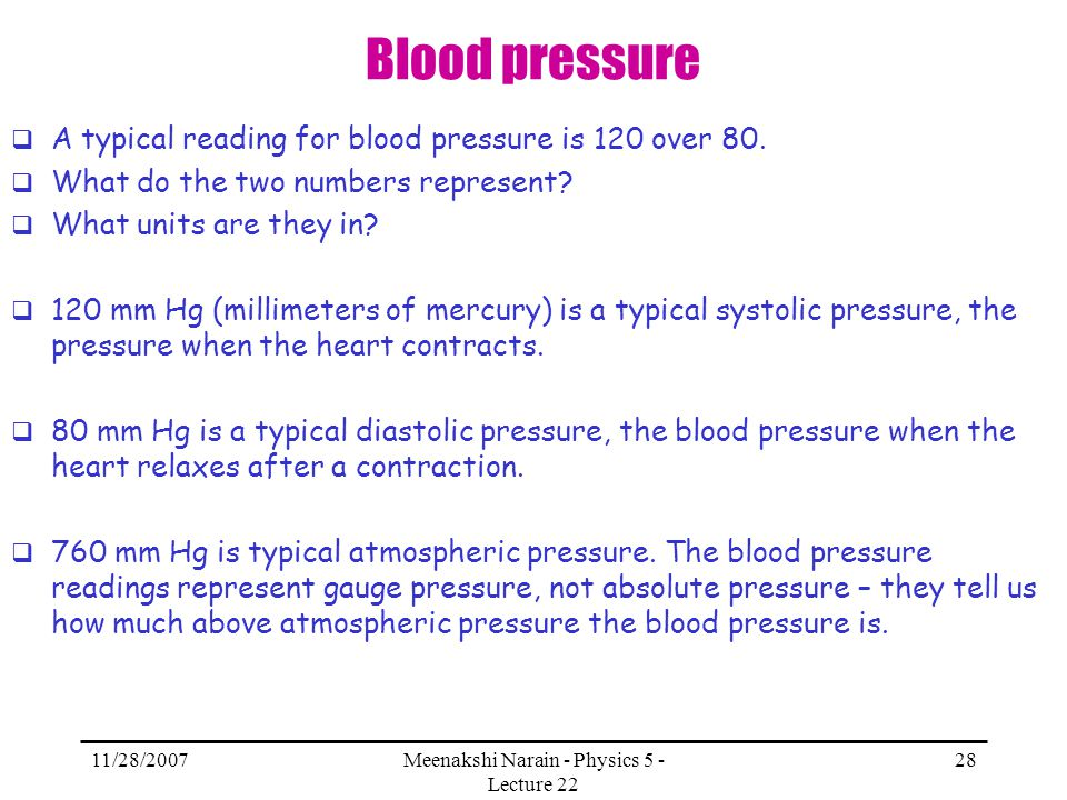 11/28/2007Meenakshi Narain - Physics 5 - Lecture 22 28 Blood pressure A typical reading for blood pressure is 120 over 80. What do the two numbers rep