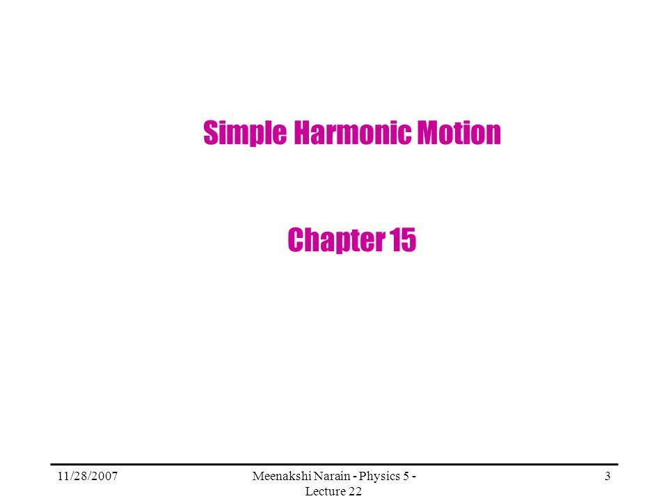 11/28/2007Meenakshi Narain - Physics 5 - Lecture 22 3 Simple Harmonic Motion Chapter 15