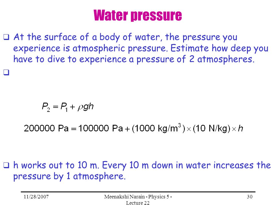 11/28/2007Meenakshi Narain - Physics 5 - Lecture 22 30 Water pressure At the surface of a body of water, the pressure you experience is atmospheric pr