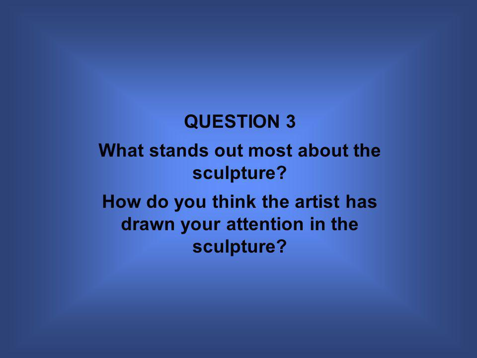QUESTION 3 What stands out most about the sculpture.