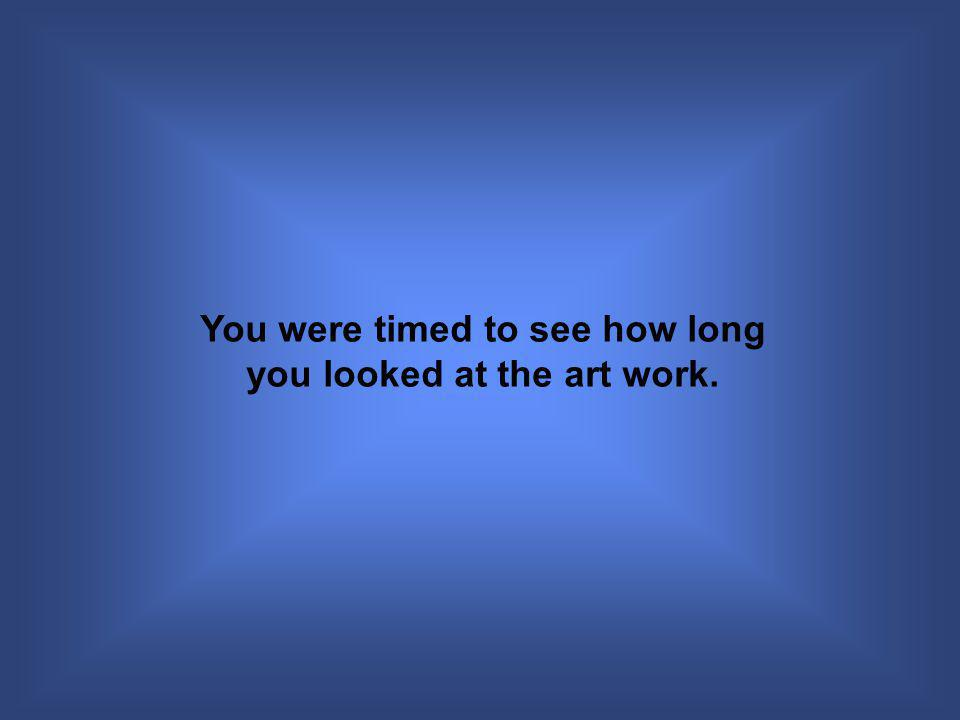 You were timed to see how long you looked at the art work.