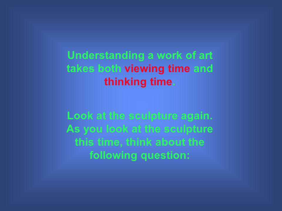 Understanding a work of art takes both viewing time and thinking time.