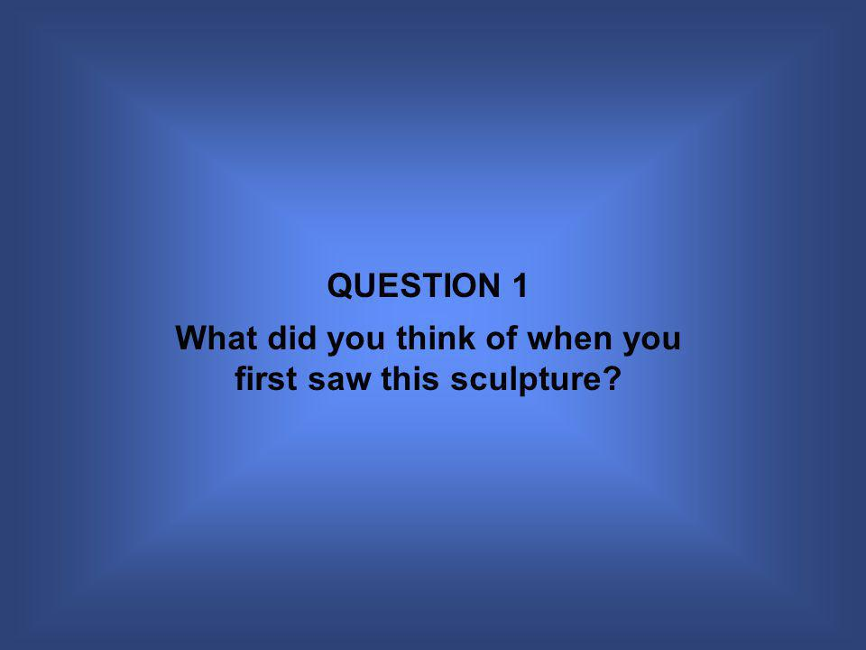 QUESTION 1 What did you think of when you first saw this sculpture