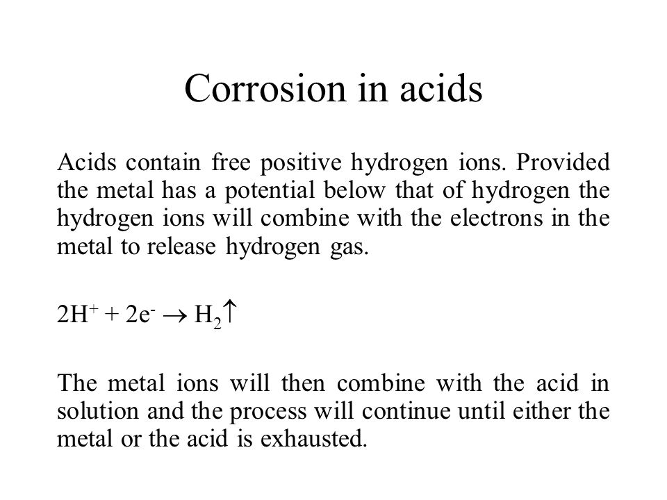 Corrosion in acids Acids contain free positive hydrogen ions.