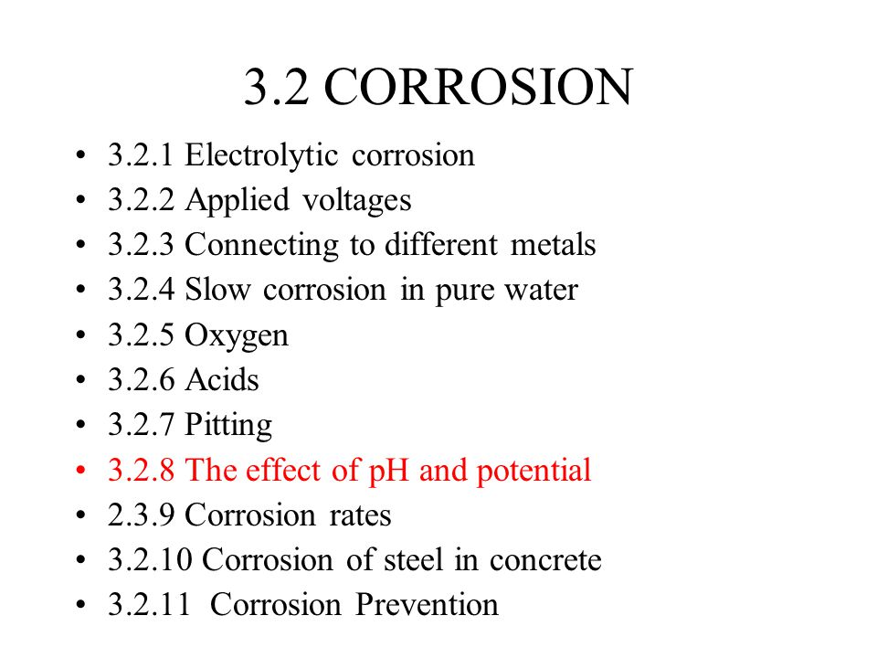 3.2 CORROSION 3.2.1 Electrolytic corrosion 3.2.2 Applied voltages 3.2.3 Connecting to different metals 3.2.4 Slow corrosion in pure water 3.2.5 Oxygen 3.2.6 Acids 3.2.7 Pitting 3.2.8 The effect of pH and potential 2.3.9 Corrosion rates 3.2.10 Corrosion of steel in concrete 3.2.11 Corrosion Prevention