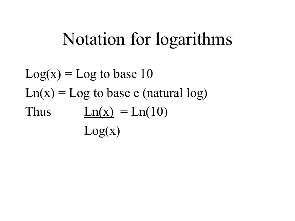 Notation for logarithms Log(x) = Log to base 10 Ln(x) = Log to base e (natural log) Thus Ln(x) = Ln(10) Log(x)