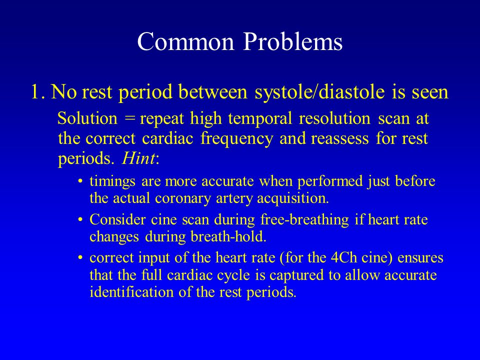 Common Problems 1. No rest period between systole/diastole is seen Solution = repeat high temporal resolution scan at the correct cardiac frequency an