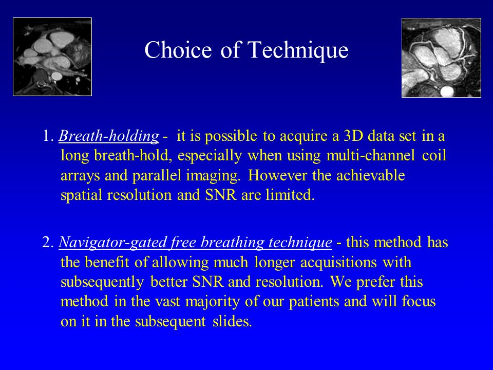 Choice of Technique 1. Breath-holding - it is possible to acquire a 3D data set in a long breath-hold, especially when using multi-channel coil arrays