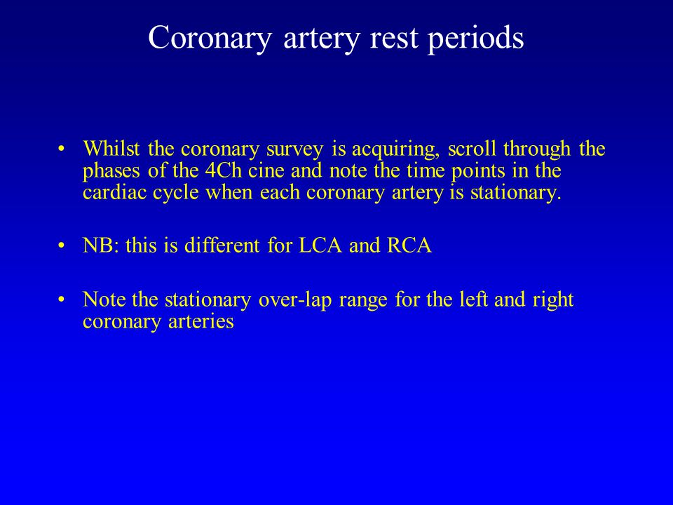 Coronary artery rest periods Whilst the coronary survey is acquiring, scroll through the phases of the 4Ch cine and note the time points in the cardiac cycle when each coronary artery is stationary.