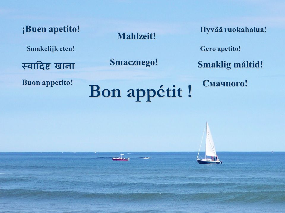 Bon appétit ! Mahlzeit! Buon appetito! Gero apetito! Smacznego! Smaklig måltid! Смачного! Hyvää ruokahalua! ¡Buen apetito! Smakelijk eten!