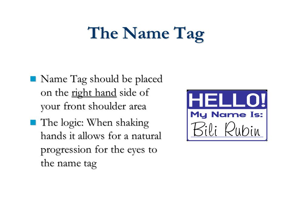The Name Tag Name Tag should be placed on the right hand side of your front shoulder area Name Tag should be placed on the right hand side of your front shoulder area The logic: When shaking hands it allows for a natural progression for the eyes to the name tag The logic: When shaking hands it allows for a natural progression for the eyes to the name tag