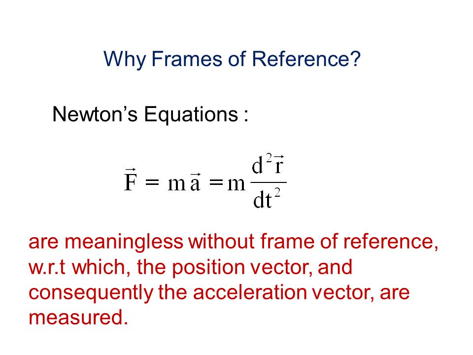 Why Frames of Reference? Newtons Equations : are meaningless without frame of reference, w.r.t which, the position vector, and consequently the accele