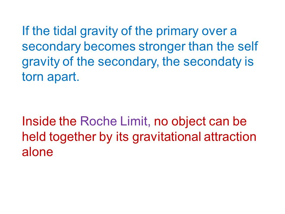 If the tidal gravity of the primary over a secondary becomes stronger than the self gravity of the secondary, the secondaty is torn apart. Inside the