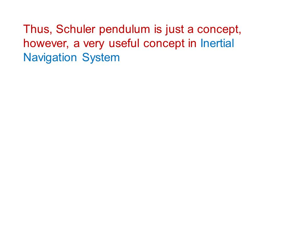 Thus, Schuler pendulum is just a concept, however, a very useful concept in Inertial Navigation System
