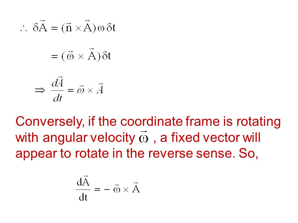 Conversely, if the coordinate frame is rotating with angular velocity, a fixed vector will appear to rotate in the reverse sense. So,