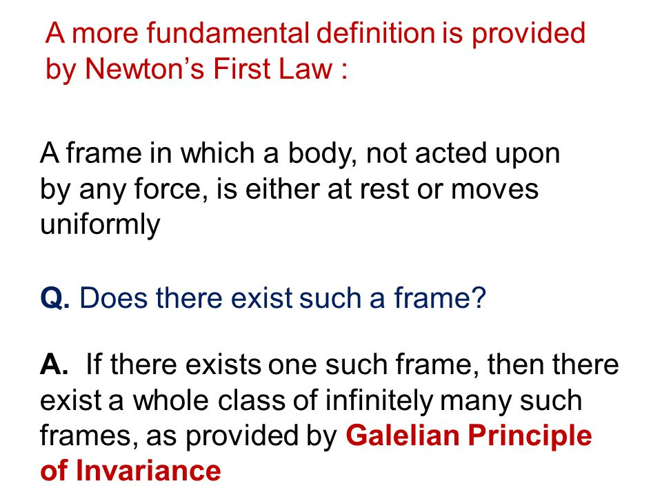 A frame in which a body, not acted upon by any force, is either at rest or moves uniformly A more fundamental definition is provided by Newtons First