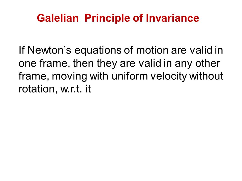 Galelian Principle of Invariance If Newtons equations of motion are valid in one frame, then they are valid in any other frame, moving with uniform ve