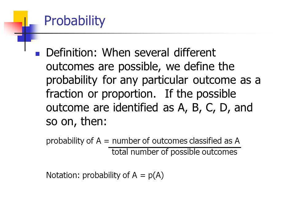 Probability Definition: When several different outcomes are possible, we define the probability for any particular outcome as a fraction or proportion