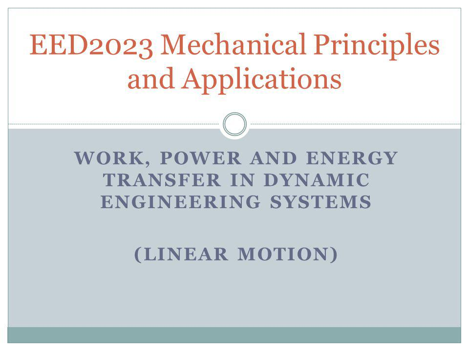 WORK, POWER AND ENERGY TRANSFER IN DYNAMIC ENGINEERING SYSTEMS (LINEAR MOTION) EED2023 Mechanical Principles and Applications