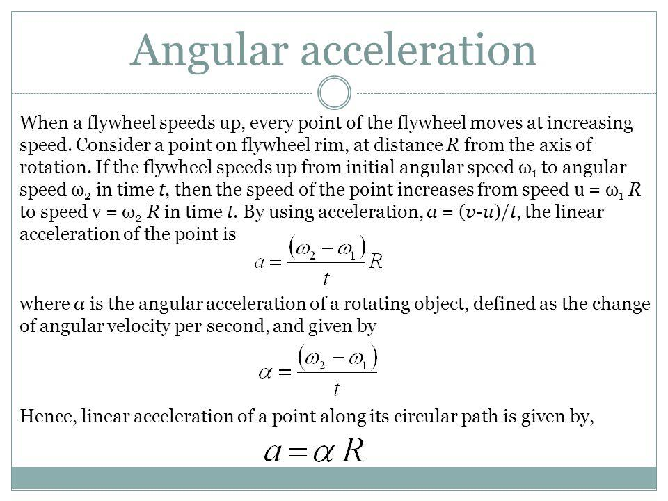 Angular acceleration When a flywheel speeds up, every point of the flywheel moves at increasing speed. Consider a point on flywheel rim, at distance R