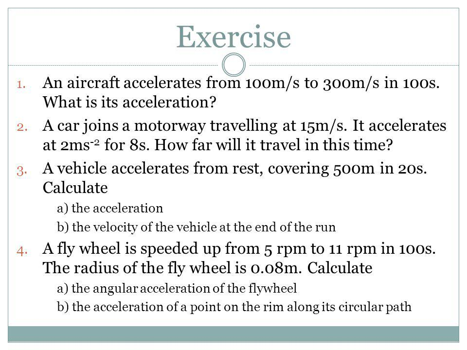 Exercise 1. An aircraft accelerates from 100m/s to 300m/s in 100s. What is its acceleration? 2. A car joins a motorway travelling at 15m/s. It acceler