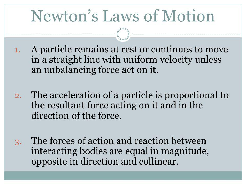 Newtons Laws of Motion 1. A particle remains at rest or continues to move in a straight line with uniform velocity unless an unbalancing force act on