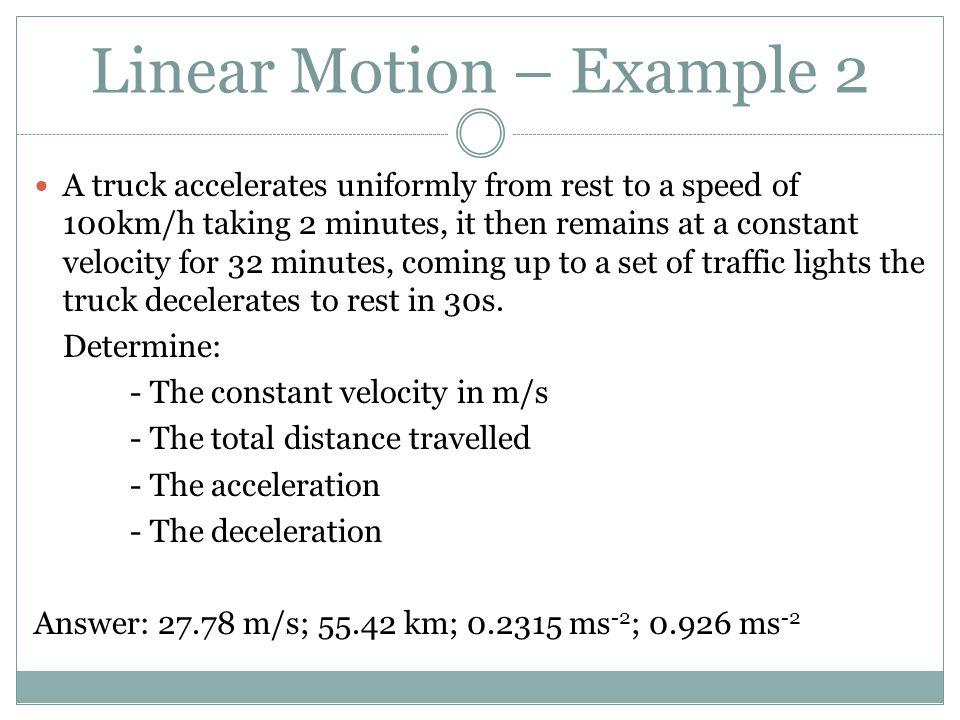 A truck accelerates uniformly from rest to a speed of 100km/h taking 2 minutes, it then remains at a constant velocity for 32 minutes, coming up to a