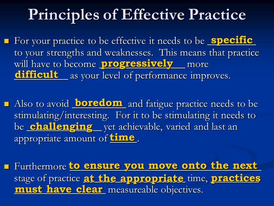 Principles of Effective Practice For your practice to be effective it needs to be _________ to your strengths and weaknesses.