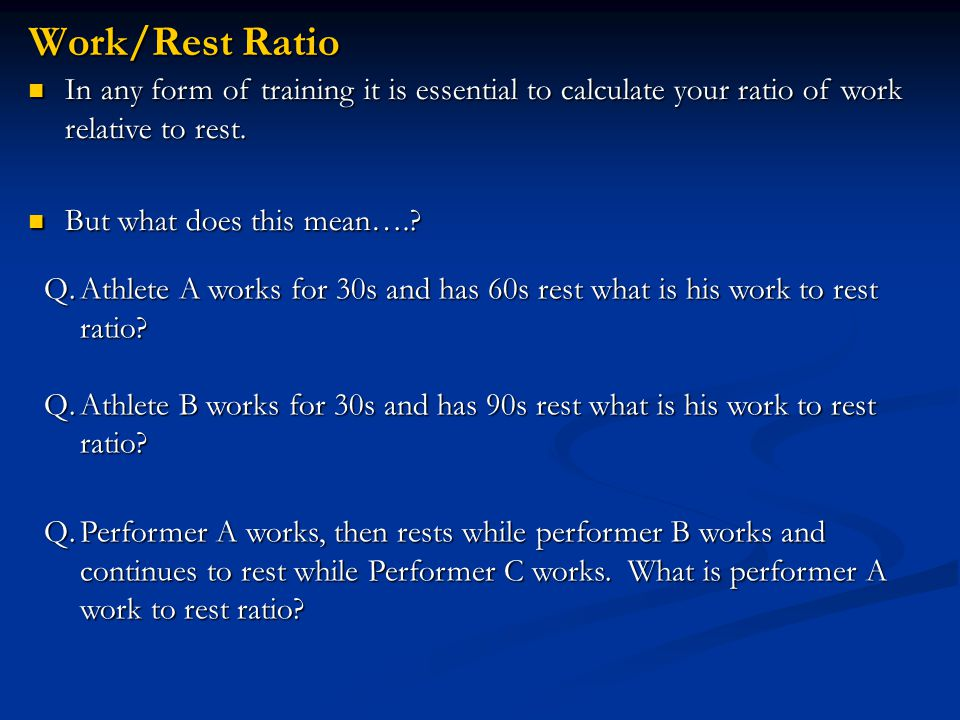 Work/Rest Ratio In any form of training it is essential to calculate your ratio of work relative to rest.