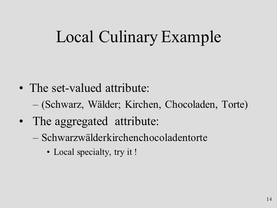 14 Local Culinary Example The set-valued attribute: –(Schwarz, Wälder; Kirchen, Chocoladen, Torte) The aggregated attribute: –Schwarzwälderkirchenchocoladentorte Local specialty, try it !