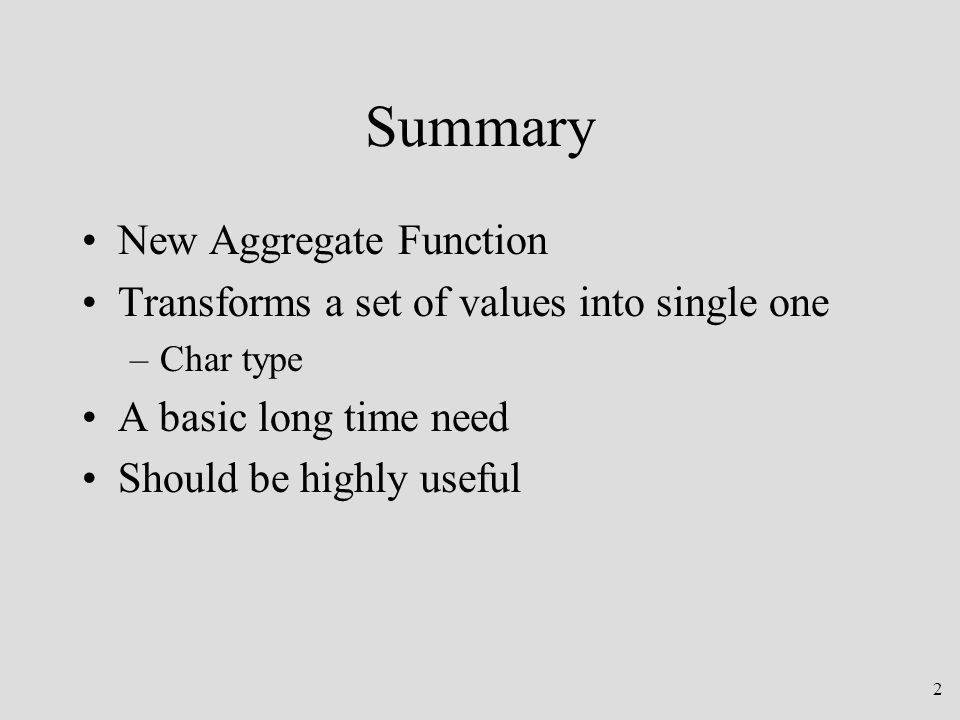 2 Summary New Aggregate Function Transforms a set of values into single one –Char type A basic long time need Should be highly useful