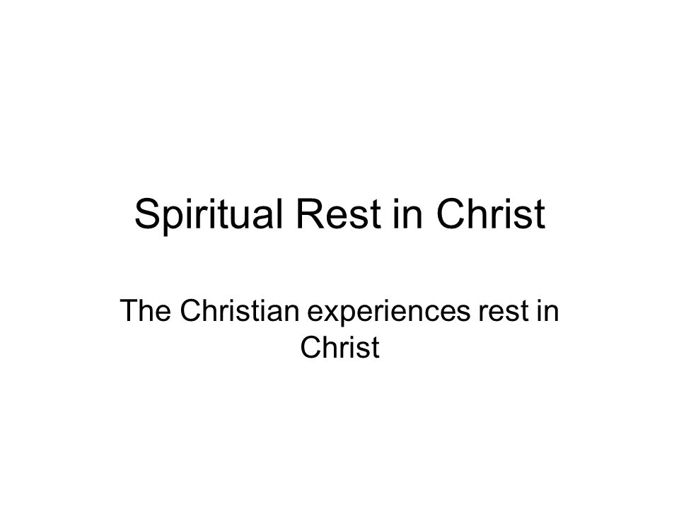 Spiritual Rest in Christ The Christian experiences rest in Christ