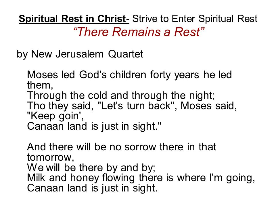 Spiritual Rest in Christ- Strive to Enter Spiritual Rest There Remains a Rest by New Jerusalem Quartet Moses led God s children forty years he led them, Through the cold and through the night; Tho they said, Let s turn back , Moses said, Keep goin , Canaan land is just in sight. And there will be no sorrow there in that tomorrow, We will be there by and by; Milk and honey flowing there is where I m going, Canaan land is just in sight.