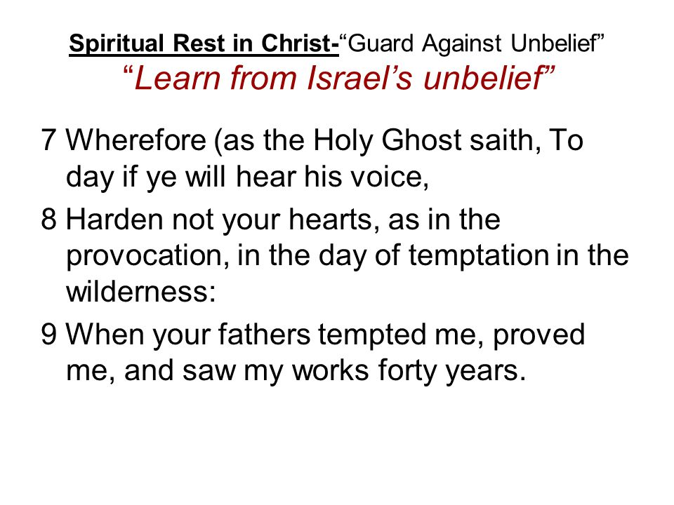 Spiritual Rest in Christ-Guard Against UnbeliefLearn from Israels unbelief 7 Wherefore (as the Holy Ghost saith, To day if ye will hear his voice, 8 Harden not your hearts, as in the provocation, in the day of temptation in the wilderness: 9 When your fathers tempted me, proved me, and saw my works forty years.