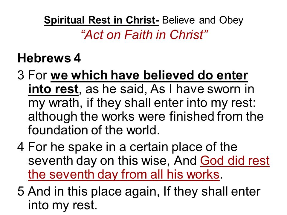 Spiritual Rest in Christ- Believe and Obey Act on Faith in Christ Hebrews 4 3 For we which have believed do enter into rest, as he said, As I have sworn in my wrath, if they shall enter into my rest: although the works were finished from the foundation of the world.