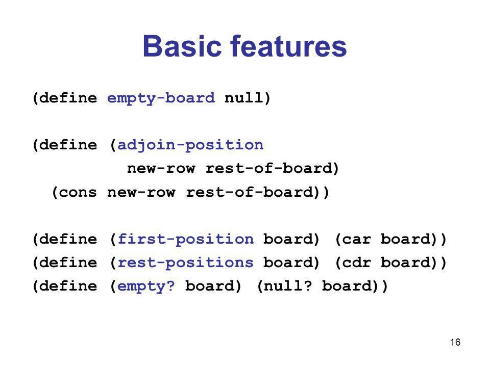 16 Basic features (define empty-board null) (define (adjoin-position new-row rest-of-board) (cons new-row rest-of-board)) (define (first-position board) (car board)) (define (rest-positions board) (cdr board)) (define (empty.
