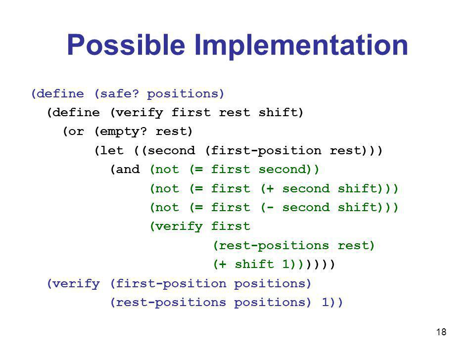 18 Possible Implementation (define (safe. positions) (define (verify first rest shift) (or (empty.