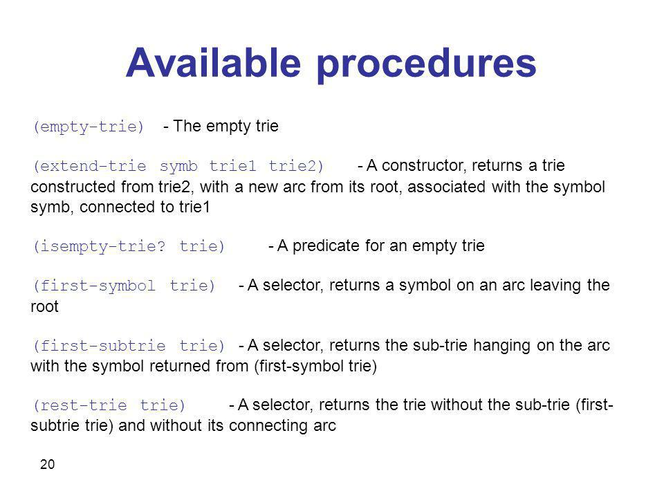 20 Available procedures (empty-trie) - The empty trie (extend-trie symb trie1 trie2) - A constructor, returns a trie constructed from trie2, with a new arc from its root, associated with the symbol symb, connected to trie1 (isempty-trie.
